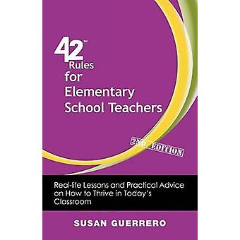 42 Rules for Elementary School Teachers 2nd Edition RealLife Lessons and Practical Advice on How to Thrive in Todays Classroom by Guerrero & Susan