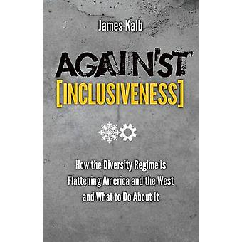 Against Inclusiveness How the Diversity Regime Is Flattening America and the West and What to Do about It by Kalb & James