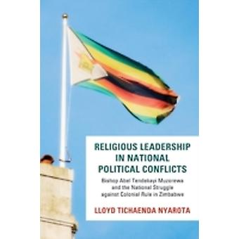 Religious Leadership in National Political Conflict Bishop Abel Tendekai Muzorewa and the National Struggle Against Colonial Rule in Zimbabwe by Nyarota & Lloyd Tichaenda