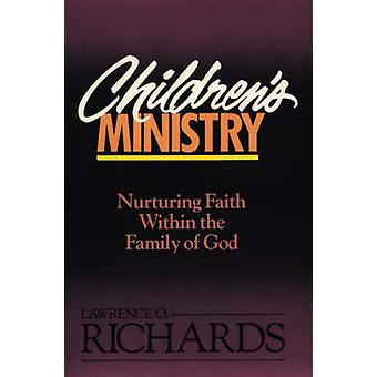 Childrens Ministry Nurturing Faith Within the Family of God by Richards & Lawrence O.