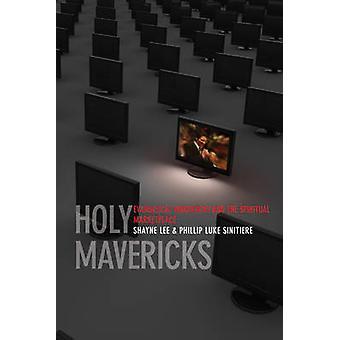 Holy Mavericks - Evangelical Innovators and the Spiritual Marketplace