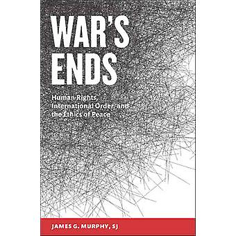War's Ends - Human Rights - International Order - and the Ethics of Pe