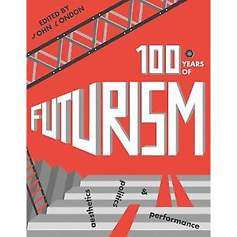 One Hundred Years of Futurism - Aesthetics - Politics and Performance