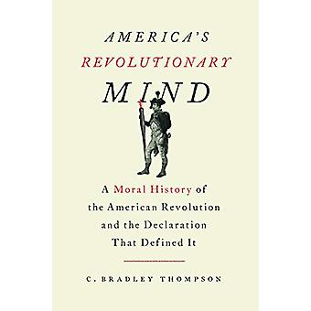 America's Revolutionary Mind - A Moral History of the American Revolut