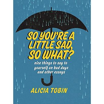 So Youre A Little Sad So What by Alicia Tobin