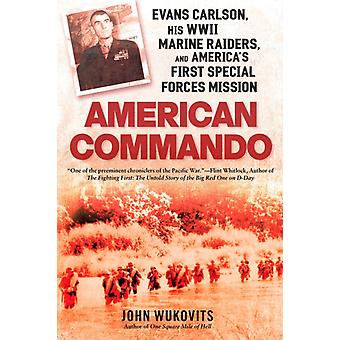 American Commando  Evans Carlson His WWII Marine Raiders and Americas First Special Forces Mission by John Wukovits