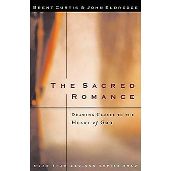The Sacred Romance - Drawing Closer to the Heart of God by Brent Curti
