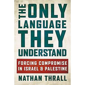 The Only Language They Understand - Forcing Compromise in Israel and P