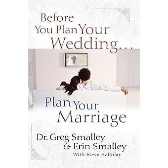 Before You Plan Your Wedding . . . Plan Your Marriage by Dr. Greg Sma