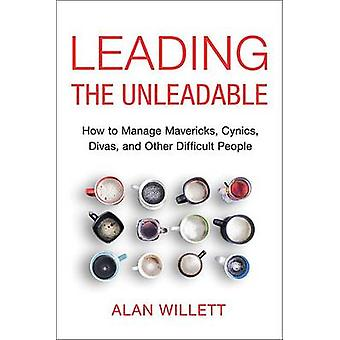 Leading the Unleadable How to Manage Mavericks Cynics Divas and Other Difficult People by Willett & Alan