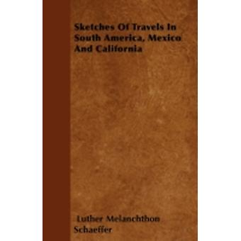 Sketches Of Travels In South America Mexico And California by Schaeffer & Luther Melanchthon