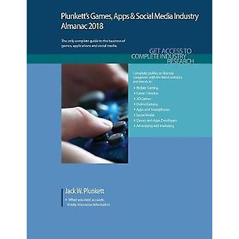 Plunketts Games Apps  Social Media Industry Almanac 2018 Games Apps  Social Media Industry Market Research Statistics Trends  Leading Companies by Plunkett & Jack W.