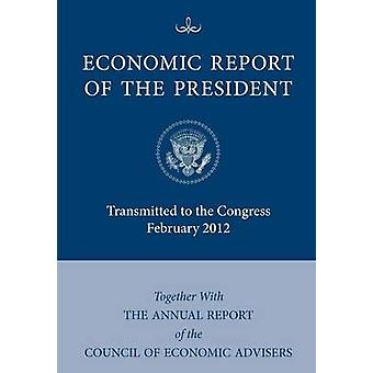 Economic Report of the President Transmitted to the Congress February 2012 Together with the Annual Report of the Council of Economic Advisors by Executive Office of the President