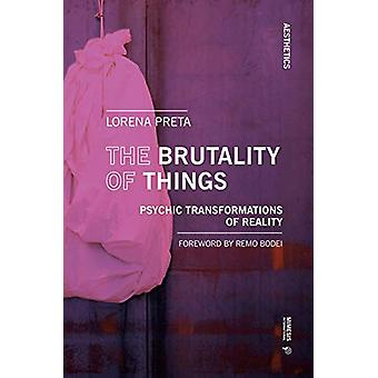 The Brutality of Things - Psychic Transformations of Reality by Lorena