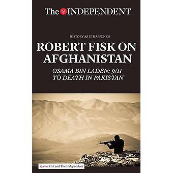Robert Fisk on Afghanistan: Osama Bin Laden: 9/11 to Death in Pakistan