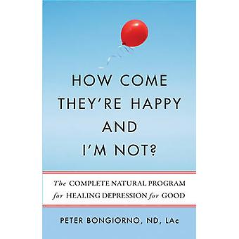 How Come TheyRe Happy and Im Not  The Complete Natural Program for Healing Depression for Good by Peter Bongiorno