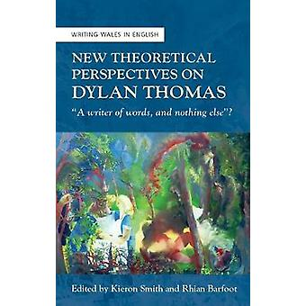 New Theoretical Perspectives on Dylan Thomas 34A writer of words and nothing else34 University of Wales Press  Writing Wales in English