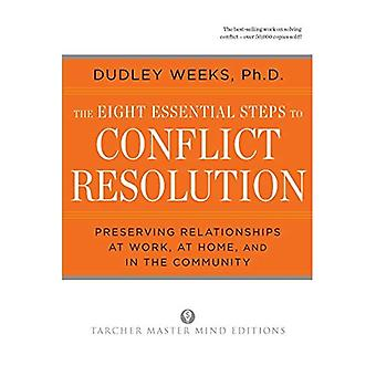 The Eight Essential Steps to Conflict Resolution: Preserving Relationships at Work, at Home and in the Community
