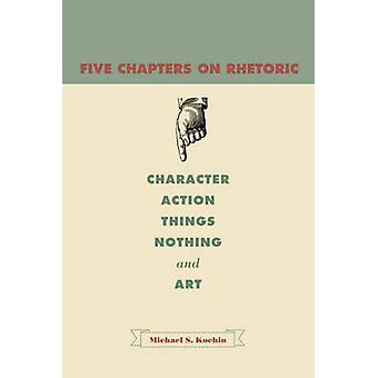 Five Chapters on Rhetoric Character Action Things Nothing and Art by Kochin & Michael S.