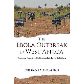 The Ebola Outbreak in West Africa Corporate Gangsters Multinationals and Rogue Politicians by Bah & Chernoh Alpha M.