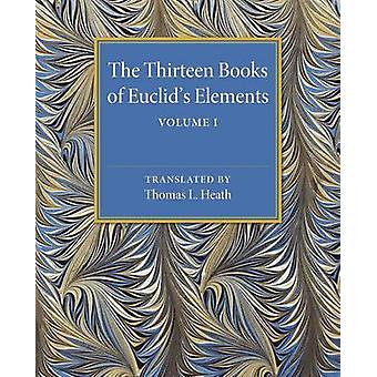 The Thirteen Books of Eucllids Elements Volume 1 Introduction and Books I II van Heath & Thomas L.
