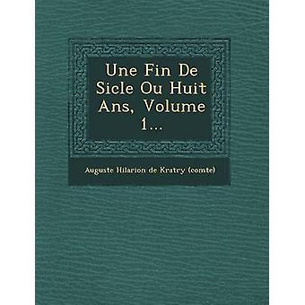 Une Fin de Si Cle Ou Huit ANS Volume 1... door Auguste Hilarion De K. Ratry Comte