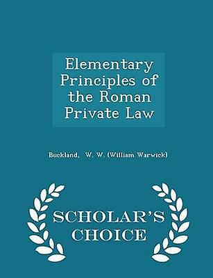 Elementary Principles of the Roman Private Law  Scholars Choice Edition by W. W. William Warwick & Buckland
