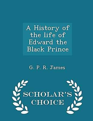 A History of the life of Edward the Black Prince  Scholars Choice Edition by James & G. P. R.