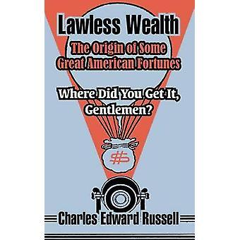 Lawless rijkdom de oorsprong van enkele grote Amerikaanse Fortunes door Russell & Charles Edward