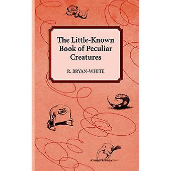 The Little-Known Book of Peculiar Creatures by R Bryan-White - 978142