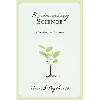 Redeeming Science - A God-Centered Approach by Vern Sheridan Poythress