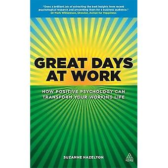 Great Days at Work How Positive Psychology Can Transform Your Working Life by Hazelton & Suzanne