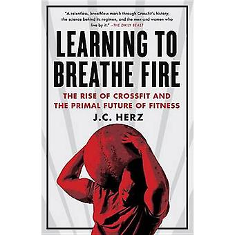 Learning to Breathe Fire - The Rise of Crossfit and the Primal Future