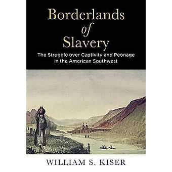 Borderlands of Slavery The Struggle over Captivity and Peonage in the American Southwest por William S Kiser