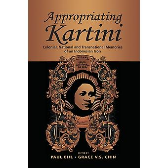 Appropriating Kartini  Colonial National and Transnational Memories of an Indonesian Icon by Edited by Paul Bijl & Edited by Grace Chin