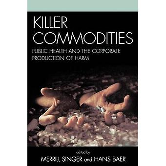 Killer Commodities Public Health and the Corporate Production of Harm by Baer & Hans