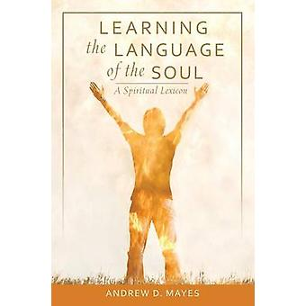 Learning the Language of the Soul A Spiritual Lexicon by Mayes & Andrew D