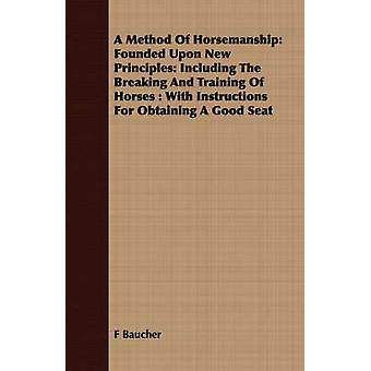 A Method Of Horsemanship Founded Upon New Principles Including The Breaking And Training Of Horses  With Instructions For Obtaining A Good Seat by Baucher & F