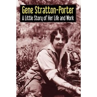 Gene StrattonPorter A Little Story of Her Life and Work by StrattonPorter & Gene