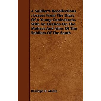 A Soldiers Recollections  Leaves From The Diary Of A Young Confederate With An Oration On The Motives And Aims Of The Soldiers Of The South by Mckim & Randolph H.