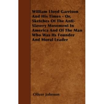 William Lloyd Garrison And His Times  Or Sketches Of The AntiSlavery Movement In America And Of The Man Who Was Its Founder And Moral Leader by Johnson & Oliver