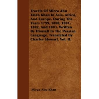 Travels Of Mirza Abu Taleb Khan In Asia Africa And Europe During The Years 1799 1800 1801 1802 And 1803. Written By Himself In The Persian Language. Translated By Charles Stewart. Vol. II. by Khan & Mirza Abu