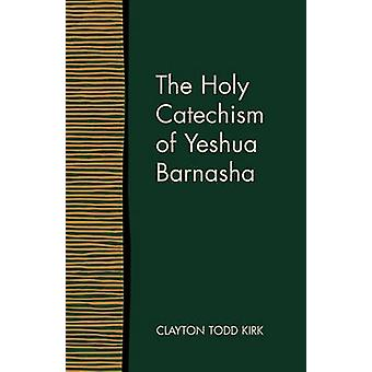 The Holy Catechism of Yeshua Barnasha by Kirk & Clayton Todd