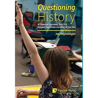 Questioning History 16 Essential Questions That Will Deepen Your Understanding of the Past by Regenbogen & Joe