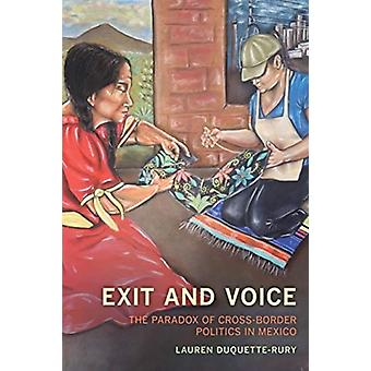 Exit and Voice  The Paradox of CrossBorder Politics in Mexico by Lauren Duquette Rury