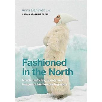 Fashioned in the North  Nordic histories agents and images of fashion photography by Edited by Anna Dahlgren