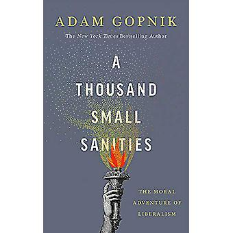 A Thousand Small Sanities - The Moral Adventure of Liberalism by Adam