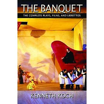 The Banquet  The Complete Plays Films and Librettos by Kenneth Koch & Foreword by Mac Wellman & Introduction by Amber Reed & Edited by Karen Koch & Edited by Ron Padgett & Edited by Jordan Davis