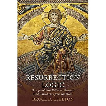 Resurrection Logic: How Jesus' First Followers Believed God Raised Him from the Dead
