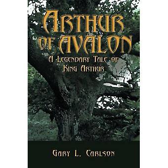 Arthur of Avalon - A Legendary Tale of King Arthur by Gary L. Carlson